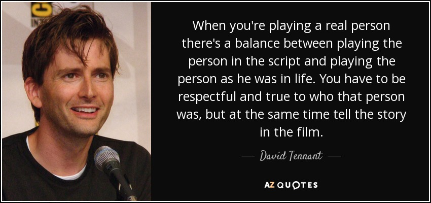 When you're playing a real person there's a balance between playing the person in the script and playing the person as he was in life. You have to be respectful and true to who that person was, but at the same time tell the story in the film. - David Tennant