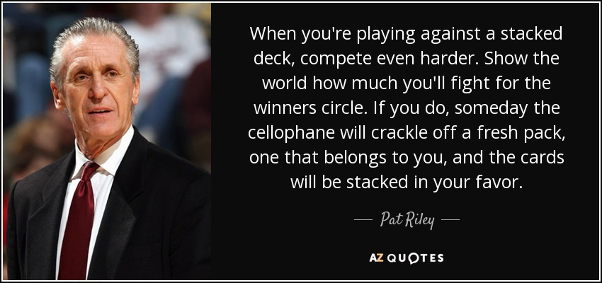 When you're playing against a stacked deck, compete even harder. Show the world how much you'll fight for the winners circle. If you do, someday the cellophane will crackle off a fresh pack, one that belongs to you, and the cards will be stacked in your favor. - Pat Riley