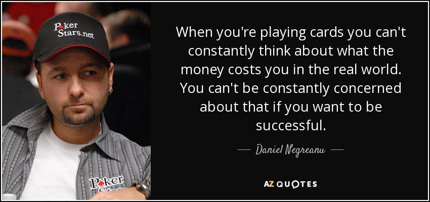 When you're playing cards you can't constantly think about what the money costs you in the real world. You can't be constantly concerned about that if you want to be successful. - Daniel Negreanu
