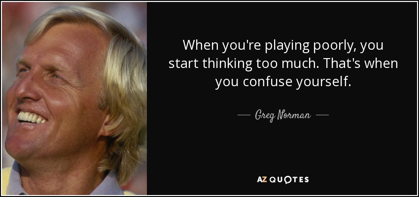 When you're playing poorly, you start thinking too much. That's when you confuse yourself. - Greg Norman