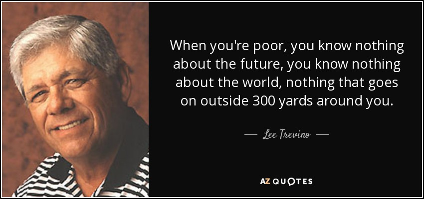 When you're poor, you know nothing about the future, you know nothing about the world, nothing that goes on outside 300 yards around you. - Lee Trevino