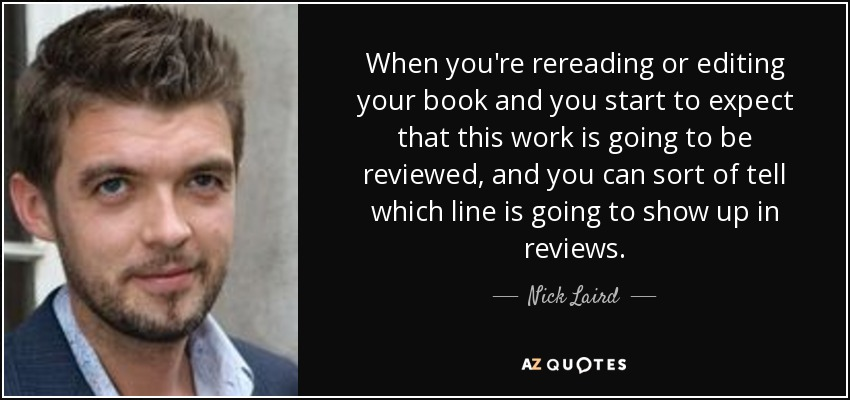 When you're rereading or editing your book and you start to expect that this work is going to be reviewed, and you can sort of tell which line is going to show up in reviews. - Nick Laird