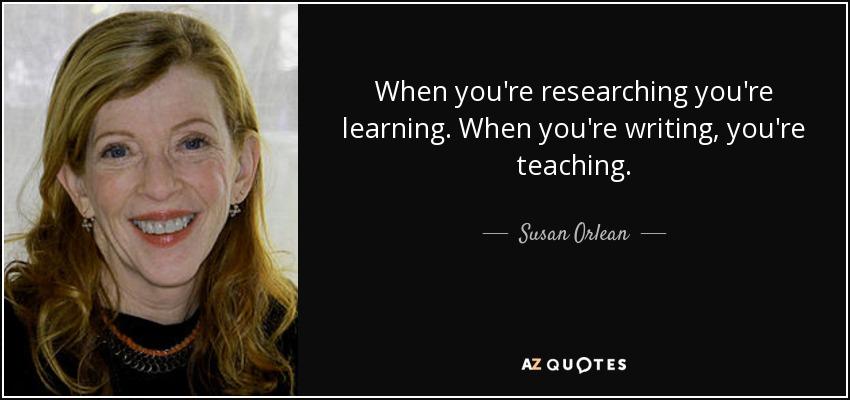 When you're researching you're learning. When you're writing, you're teaching. - Susan Orlean