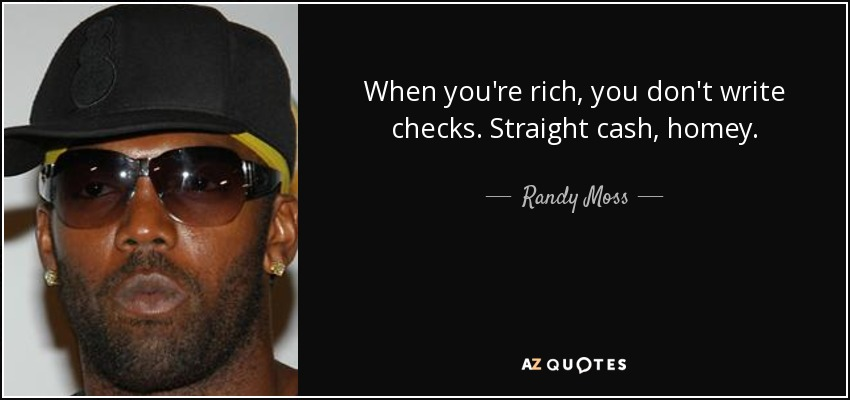 When you're rich, you don't write checks. Straight cash, homey. - Randy Moss