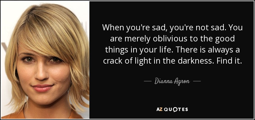 dianna agron quote when you 39 re sad you 39 re not sad you