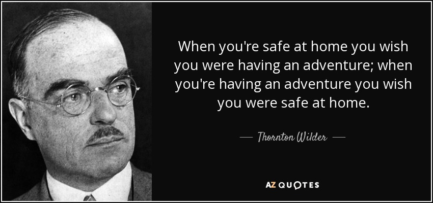 When you're safe at home you wish you were having an adventure; when you're having an adventure you wish you were safe at home. - Thornton Wilder