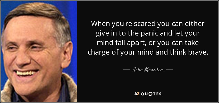 When you're scared you can either give in to the panic and let your mind fall apart, or you can take charge of your mind and think brave. - John Marsden