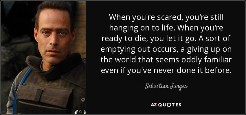When you're scared, you're still hanging on to life. When you're ready to die, you let it go. A sort of emptying out occurs, a giving up on the world that seems oddly familiar even if you've never done it before. - Sebastian Junger