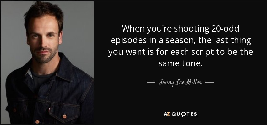 When you're shooting 20-odd episodes in a season, the last thing you want is for each script to be the same tone. - Jonny Lee Miller