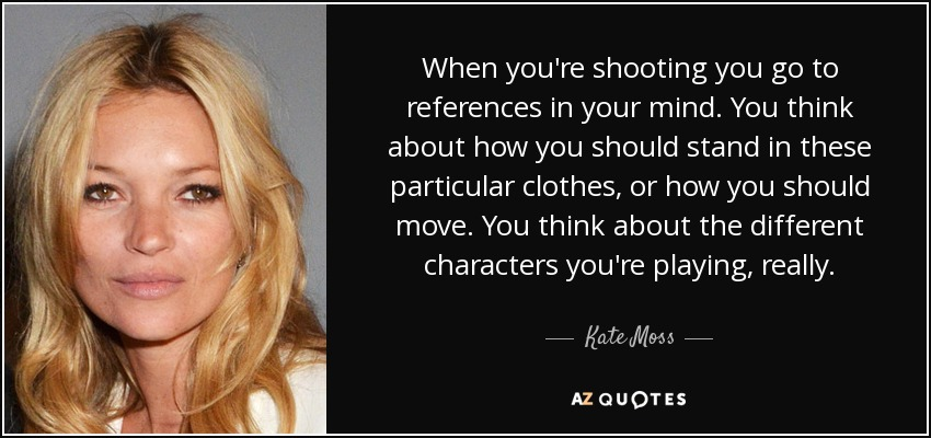 When you're shooting you go to references in your mind. You think about how you should stand in these particular clothes, or how you should move. You think about the different characters you're playing, really. - Kate Moss