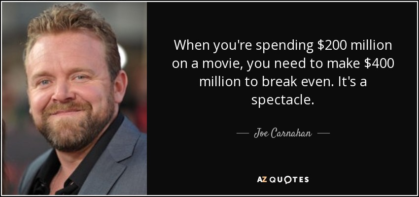 When you're spending $200 million on a movie, you need to make $400 million to break even. It's a spectacle. - Joe Carnahan