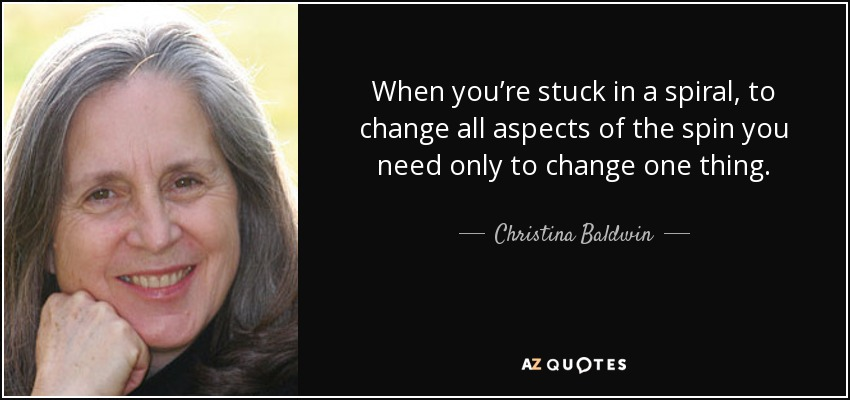 When you're stuck in a spiral, to change all aspects of the spin you need only to change one thing. - Christina Baldwin