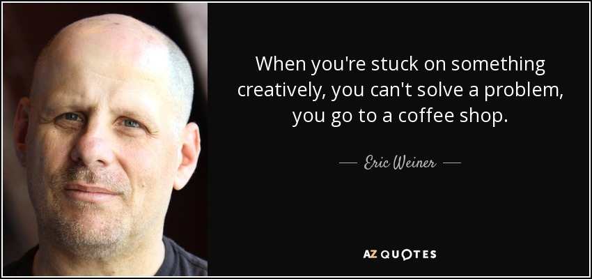 When you're stuck on something creatively, you can't solve a problem, you go to a coffee shop. - Eric Weiner