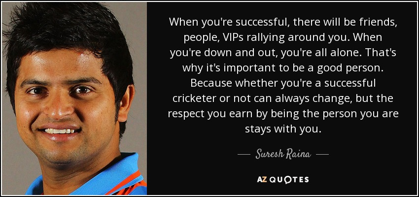 When you're successful, there will be friends, people, VIPs rallying around you. When you're down and out, you're all alone. That's why it's important to be a good person. Because whether you're a successful cricketer or not can always change, but the respect you earn by being the person you are stays with you. - Suresh Raina