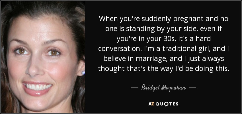 When you're suddenly pregnant and no one is standing by your side, even if you're in your 30s, it's a hard conversation. I'm a traditional girl, and I believe in marriage, and I just always thought that's the way I'd be doing this. - Bridget Moynahan