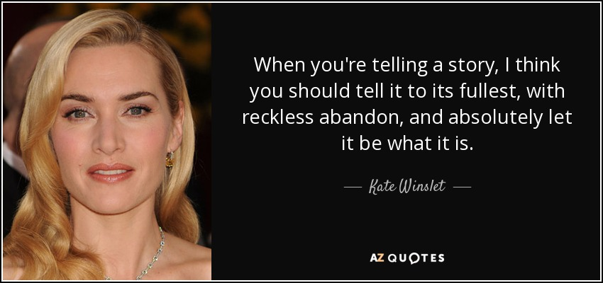 When you're telling a story, I think you should tell it to its fullest, with reckless abandon, and absolutely let it be what it is. - Kate Winslet