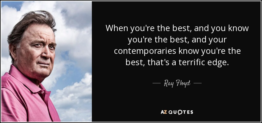 When you're the best, and you know you're the best, and your contemporaries know you're the best, that's a terrific edge. - Ray Floyd
