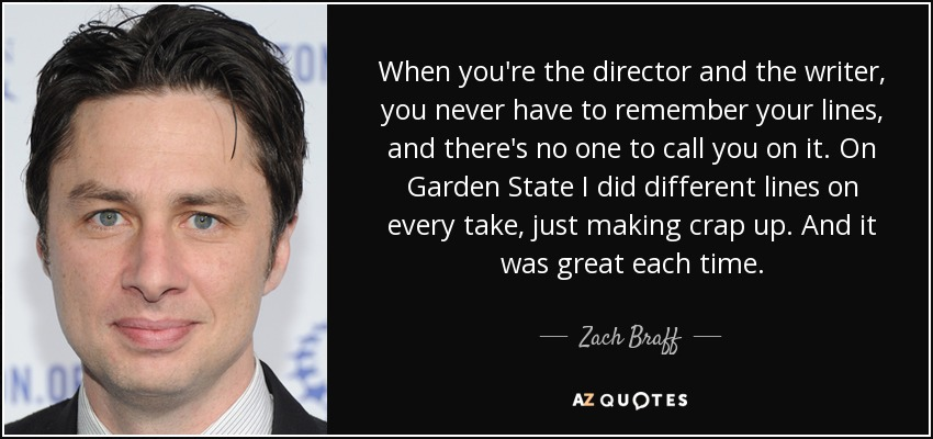 When you're the director and the writer, you never have to remember your lines, and there's no one to call you on it. On Garden State I did different lines on every take, just making crap up. And it was great each time. - Zach Braff