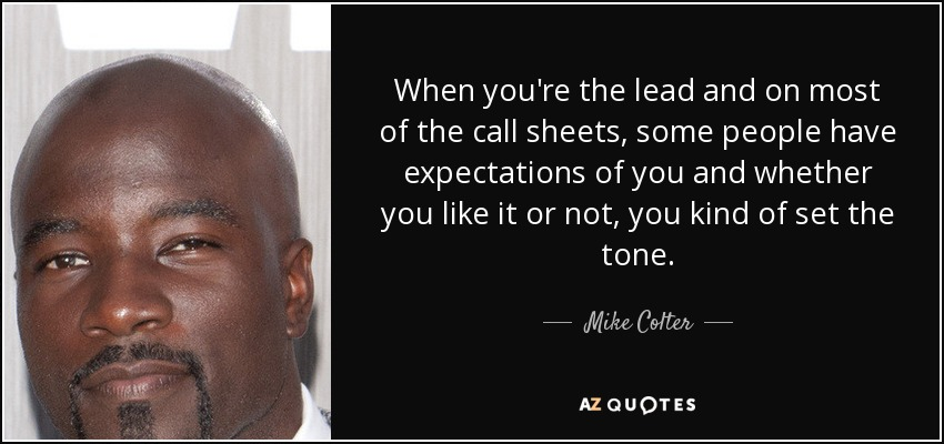 When you're the lead and on most of the call sheets, some people have expectations of you and whether you like it or not, you kind of set the tone. - Mike Colter
