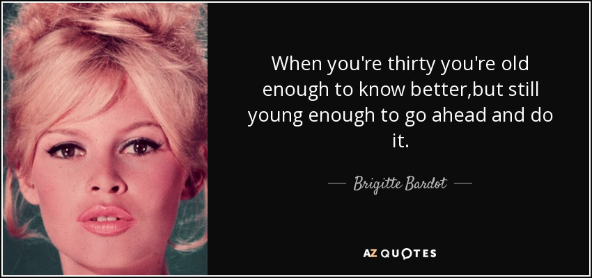 When you're thirty you're old enough to know better,but still young enough to go ahead and do it. - Brigitte Bardot