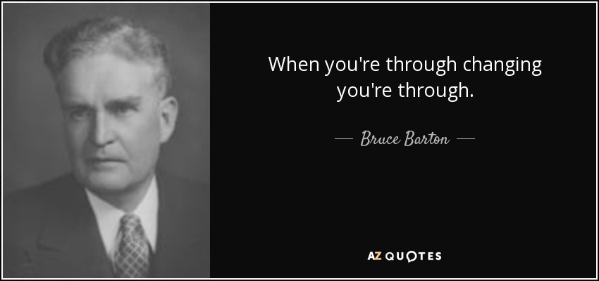 When you're through changing, you're through. - Bruce Barton