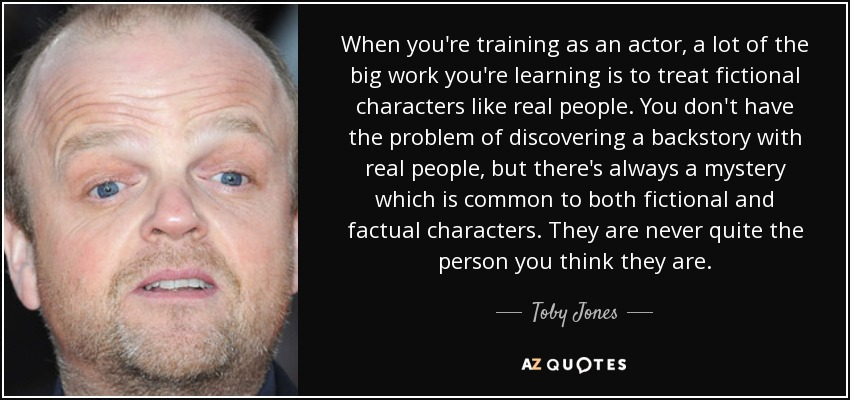 When you're training as an actor, a lot of the big work you're learning is to treat fictional characters like real people. You don't have the problem of discovering a backstory with real people, but there's always a mystery which is common to both fictional and factual characters. They are never quite the person you think they are. - Toby Jones