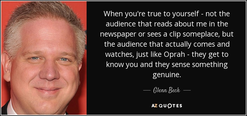 When you're true to yourself - not the audience that reads about me in the newspaper or sees a clip someplace, but the audience that actually comes and watches, just like Oprah - they get to know you and they sense something genuine. - Glenn Beck