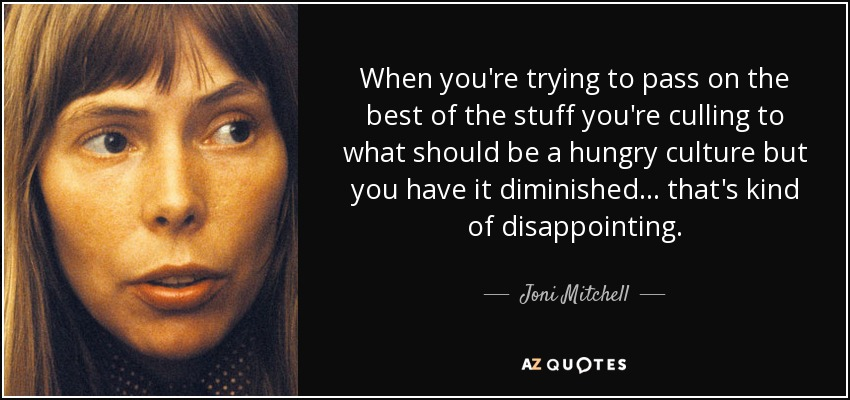 When you're trying to pass on the best of the stuff you're culling to what should be a hungry culture but you have it diminished... that's kind of disappointing. - Joni Mitchell