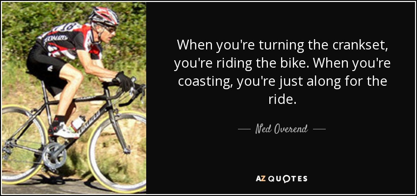 When you're turning the crankset, you're riding the bike. When you're coasting, you're just along for the ride. - Ned Overend