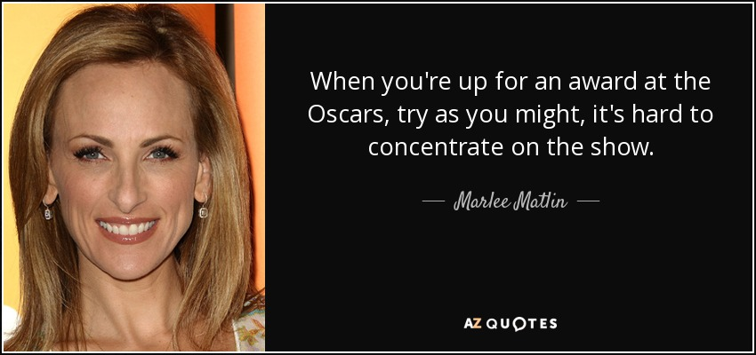 When you're up for an award at the Oscars, try as you might, it's hard to concentrate on the show. - Marlee Matlin