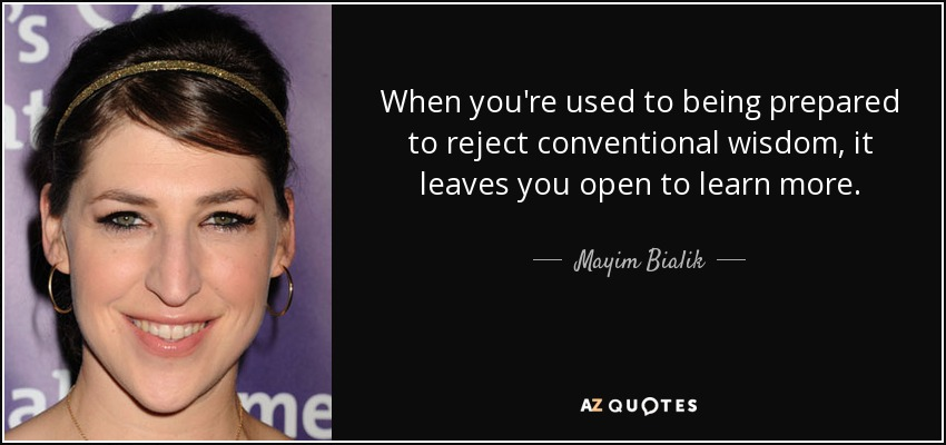 When you're used to being prepared to reject conventional wisdom, it leaves you open to learn more. - Mayim Bialik