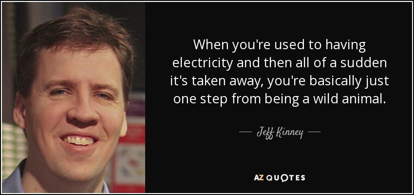 When you're used to having electricity and then all of a sudden it's taken away, you're basically just one step from being a wild animal. - Jeff Kinney
