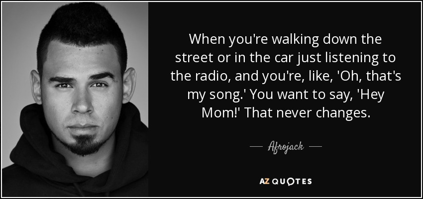 When you're walking down the street or in the car just listening to the radio, and you're, like , 'Oh, that's my song.' You want to say, 'Hey Mom!' That never changes. - Afrojack