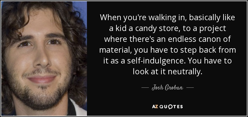 When you're walking in, basically like a kid a candy store, to a project where there's an endless canon of material, you have to step back from it as a self-indulgence. You have to look at it neutrally. - Josh Groban