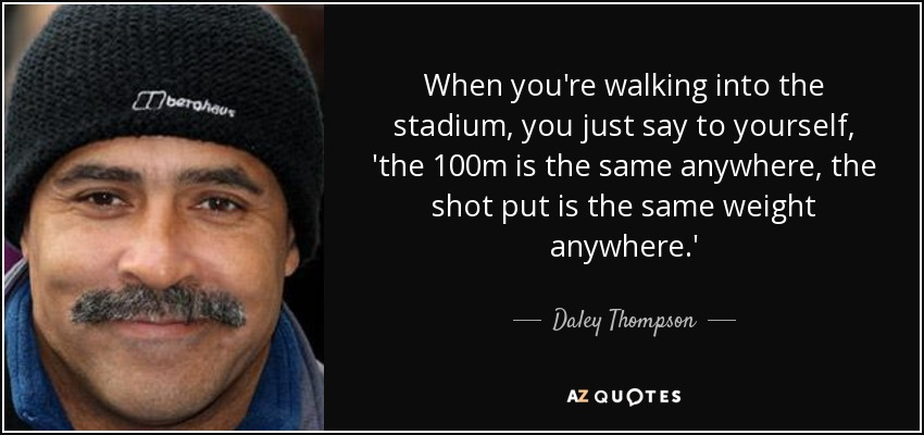 When you're walking into the stadium, you just say to yourself, 'the 100m is the same anywhere, the shot put is the same weight anywhere.' - Daley Thompson