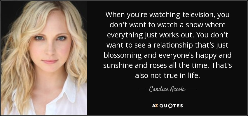 When you're watching television, you don't want to watch a show where everything just works out. You don't want to see a relationship that's just blossoming and everyone's happy and sunshine and roses all the time. That's also not true in life. - Candice Accola