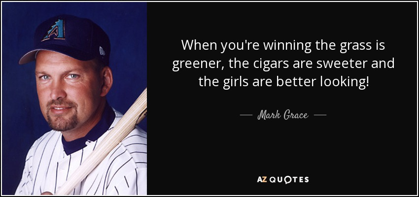 When you're winning the grass is greener, the cigars are sweeter and the girls are better looking! - Mark Grace