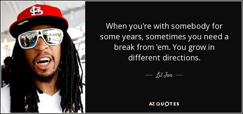 When you're with somebody for some years, sometimes you need a break from 'em. You grow in different directions. - Lil Jon