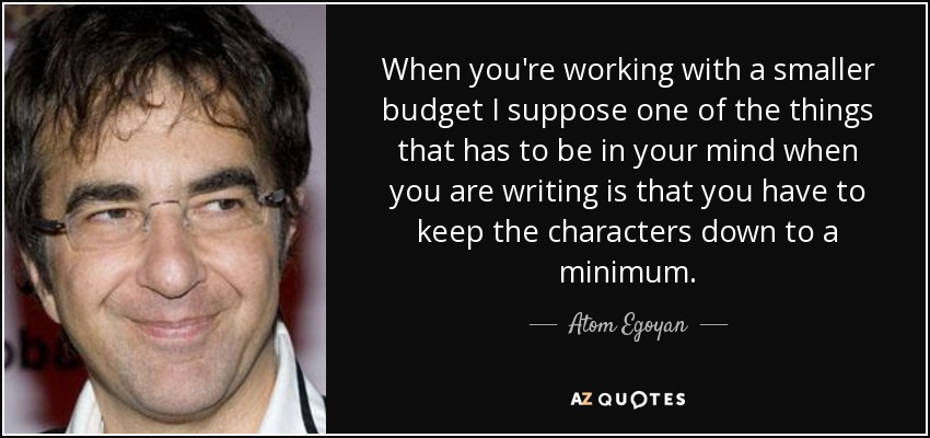 When you're working with a smaller budget I suppose one of the things that has to be in your mind when you are writing is that you have to keep the characters down to a minimum. - Atom Egoyan