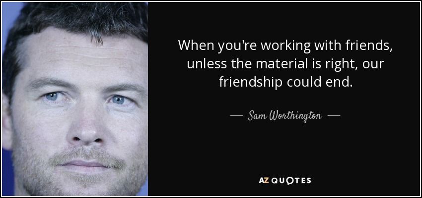 When you're working with friends, unless the material is right, our friendship could end. - Sam Worthington