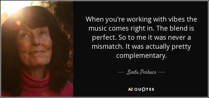 When you're working with vibes the music comes right in. The blend is perfect. So to me it was never a mismatch. It was actually pretty complementary. - Linda Perhacs