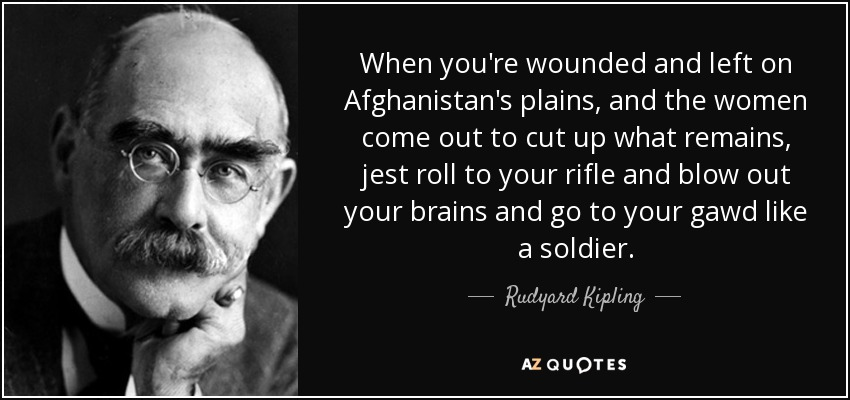 When you're wounded and left on Afghanistan's plains, and the women come out to cut up what remains, jest roll to your rifle and blow out your brains and go to your gawd like a soldier. - Rudyard Kipling