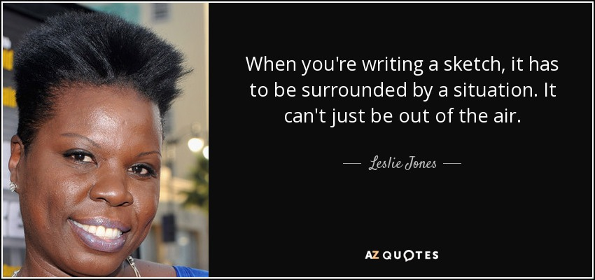 When you're writing a sketch, it has to be surrounded by a situation. It can't just be out of the air. - Leslie Jones