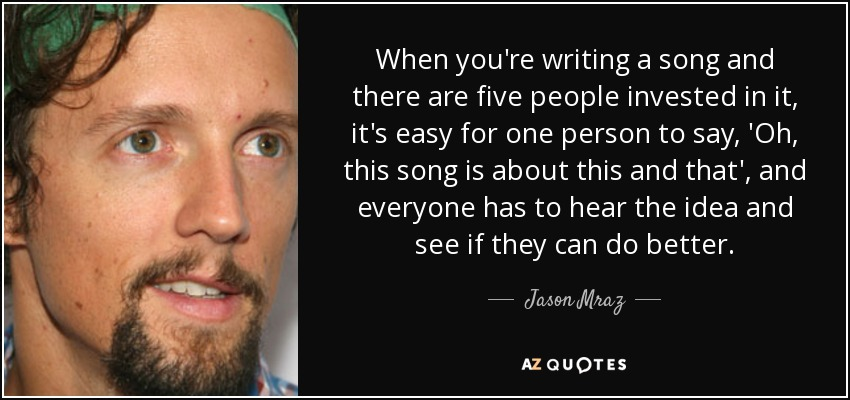 When you're writing a song and there are five people invested in it, it's easy for one person to say, 'Oh, this song is about this and that', and everyone has to hear the idea and see if they can do better. - Jason Mraz