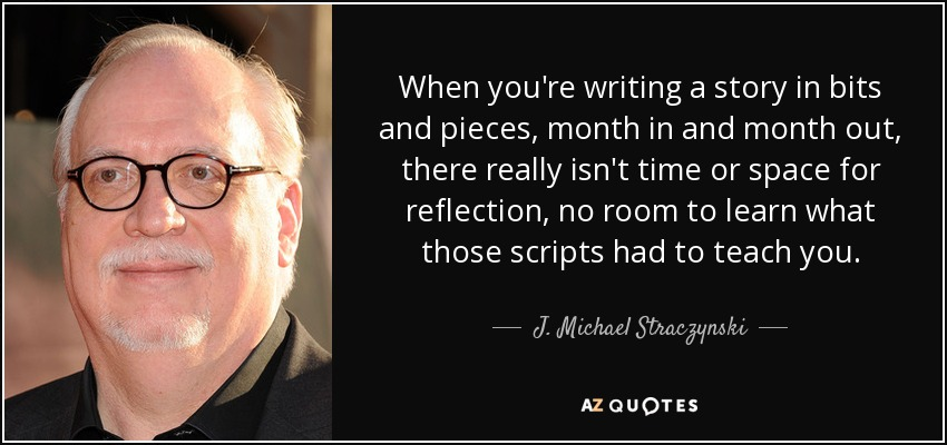 When you're writing a story in bits and pieces, month in and month out, there really isn't time or space for reflection, no room to learn what those scripts had to teach you. - J. Michael Straczynski