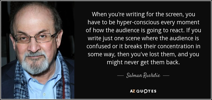 When you're writing for the screen, you have to be hyper-conscious every moment of how the audience is going to react. If you write just one scene where the audience is confused or it breaks their concentration in some way, then you've lost them, and you might never get them back. - Salman Rushdie