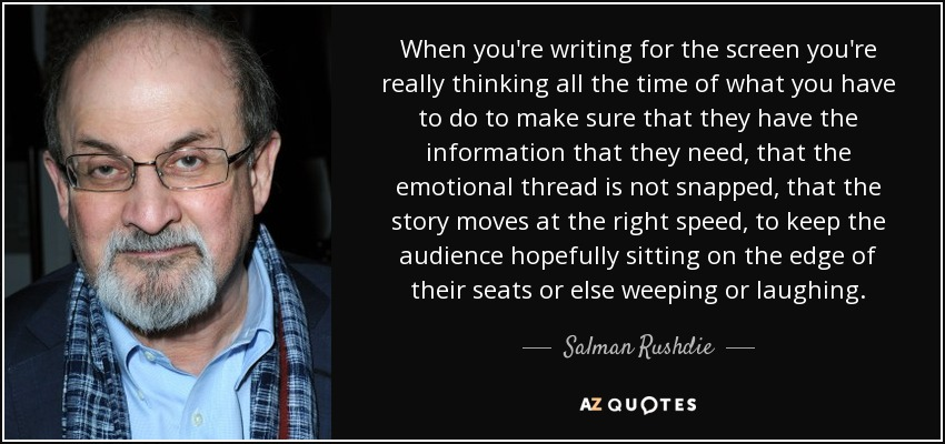 When you're writing for the screen you're really thinking all the time of what you have to do to make sure that they have the information that they need, that the emotional thread is not snapped, that the story moves at the right speed, to keep the audience hopefully sitting on the edge of their seats or else weeping or laughing. - Salman Rushdie