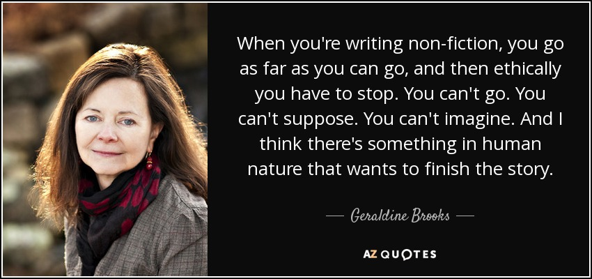 When you're writing non-fiction, you go as far as you can go, and then ethically you have to stop. You can't go. You can't suppose. You can't imagine. And I think there's something in human nature that wants to finish the story. - Geraldine Brooks
