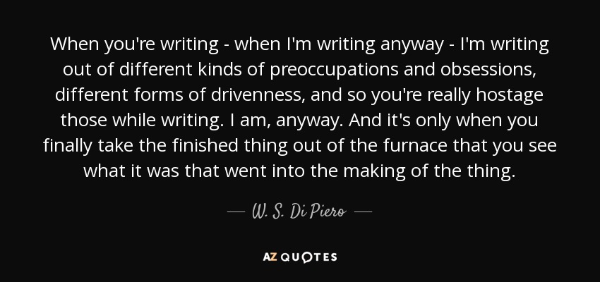 When you're writing - when I'm writing anyway - I'm writing out of different kinds of preoccupations and obsessions, different forms of drivenness, and so you're really hostage those while writing. I am, anyway. And it's only when you finally take the finished thing out of the furnace that you see what it was that went into the making of the thing. - W. S. Di Piero