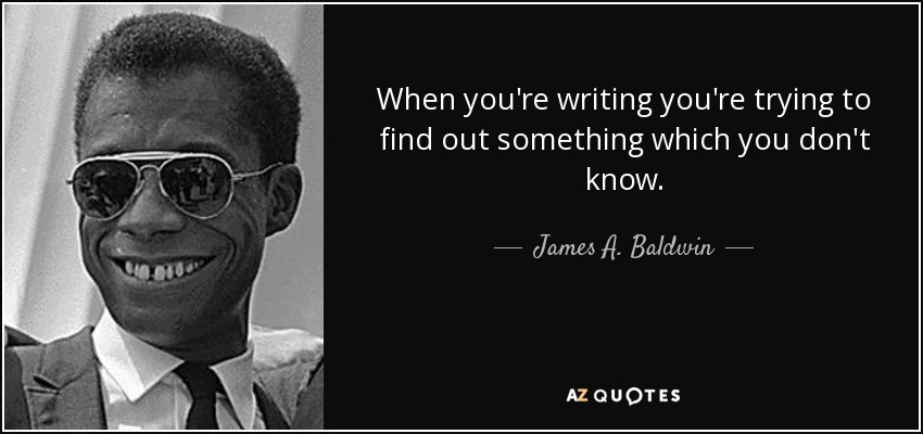When you're writing you're trying to find out something which you don't know. - James A. Baldwin